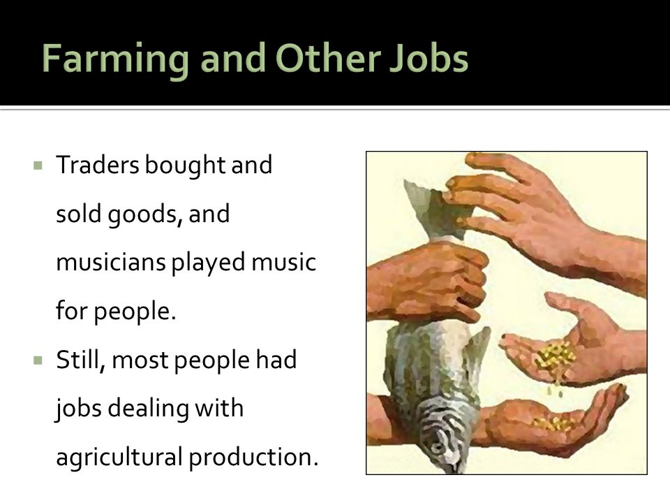 Farming and Other Jobs Traders bought and sold goods, and musicians played music for people.