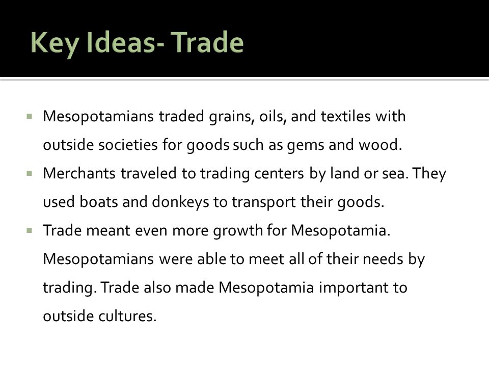 Key Ideas- Trade Mesopotamians traded grains, oils, and textiles with outside societies for goods such as gems and wood.