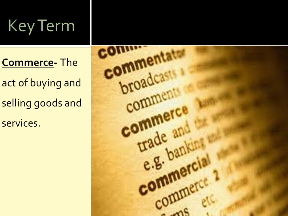 Key Term Commerce- The act of buying and selling goods and services.