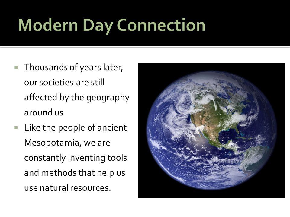 Modern Day Connection Thousands of years later, our societies are still affected by the geography around us.