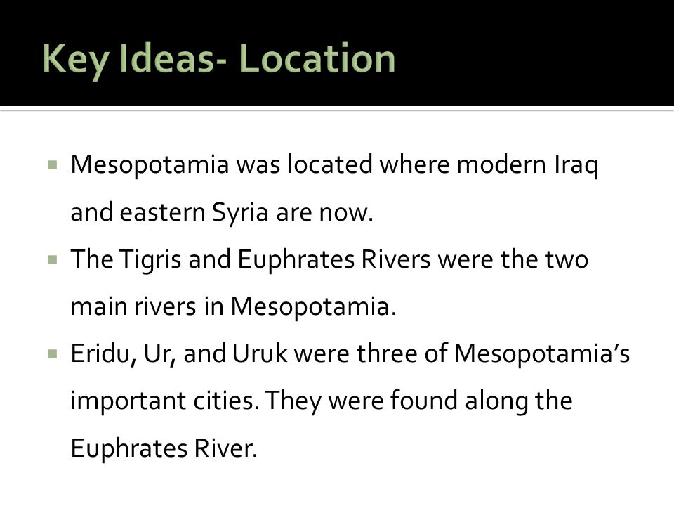 Key Ideas- Location Mesopotamia was located where modern Iraq and eastern Syria are now.