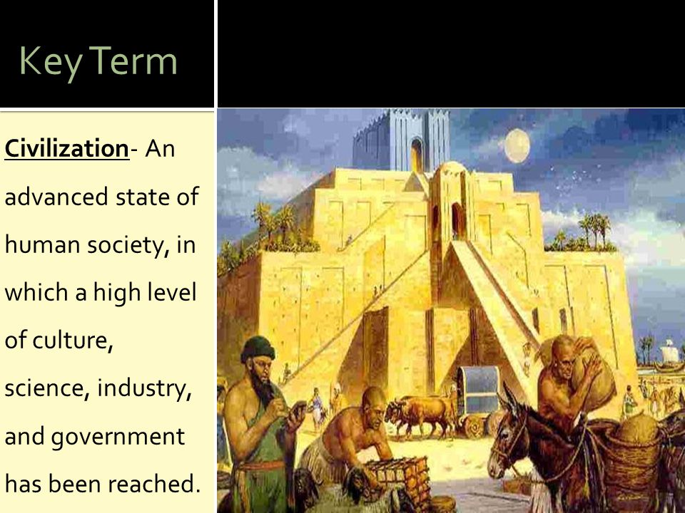 Key Term Civilization- An advanced state of human society, in which a high level of culture, science, industry, and government has been reached.