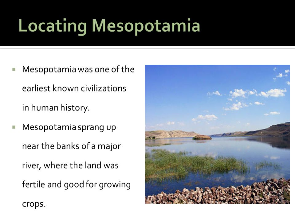Locating Mesopotamia Mesopotamia was one of the earliest known civilizations in human history.