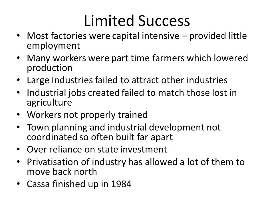 Limited Success Most factories were capital intensive – provided little employment. Many workers were part time farmers which lowered production.