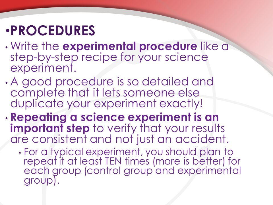 PROCEDURES Write the experimental procedure like a step-by-step recipe for your science experiment.