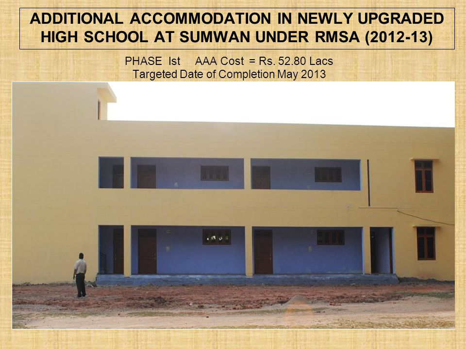 ADDITIONAL ACCOMMODATION IN NEWLY UPGRADED HIGH SCHOOL AT SUMWAN UNDER RMSA (2012-13)
