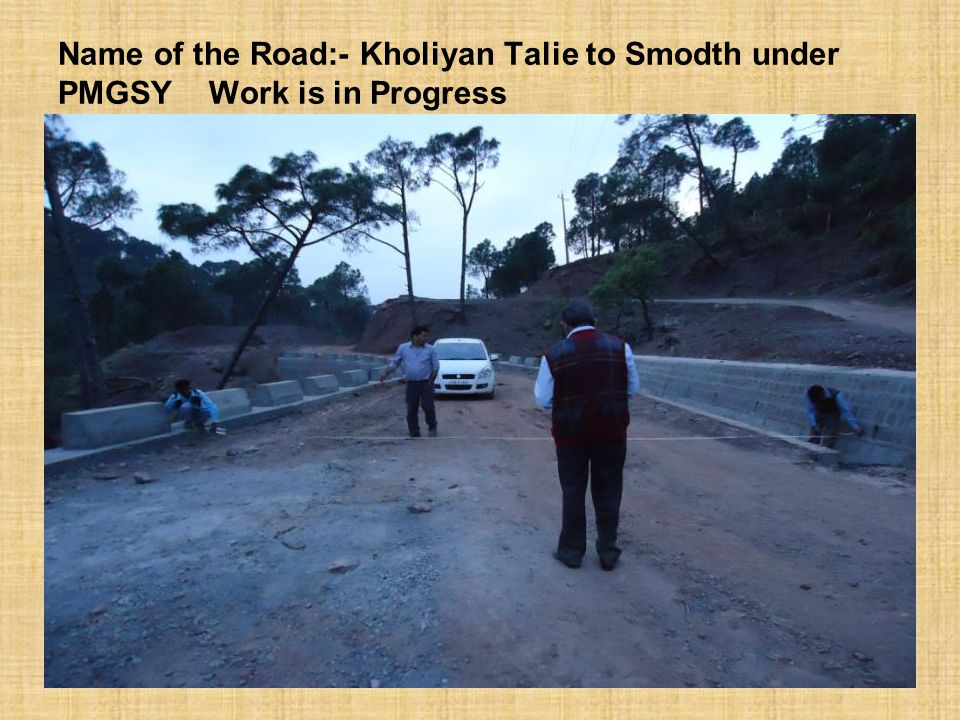 Name of the Road:- Kholiyan Talie to Smodth under PMGSY Work is in Progress