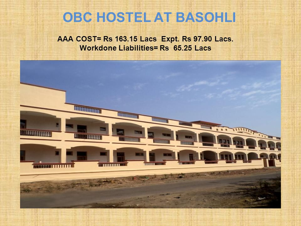 OBC HOSTEL AT BASOHLI AAA COST= Rs 163.15 Lacs Expt. Rs 97.90 Lacs. Workdone Liabilities= Rs 65.25 Lacs.