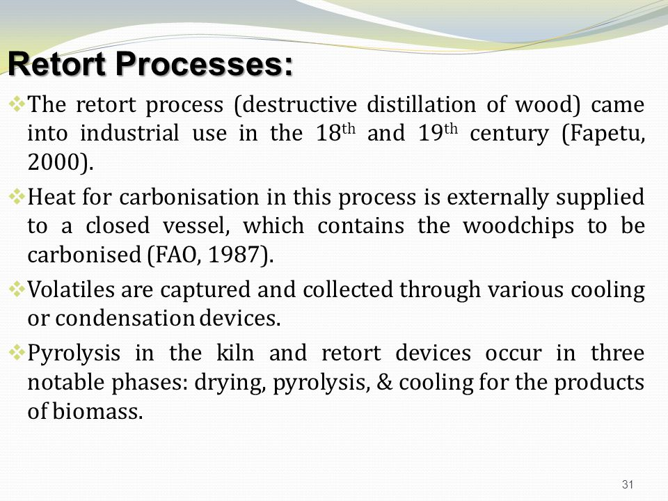 Retort Processes: The retort process (destructive distillation of wood) came into industrial use in the 18th and 19th century (Fapetu, 2000).