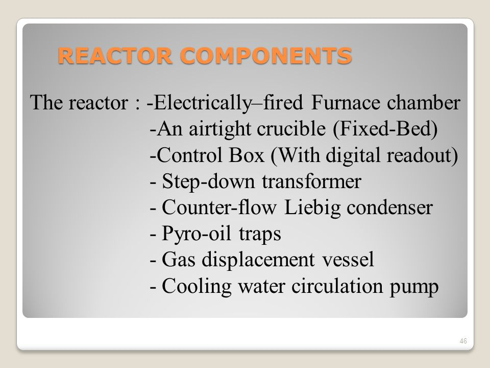 REACTOR COMPONENTS The reactor : -Electrically–fired Furnace chamber. -An airtight crucible (Fixed-Bed)