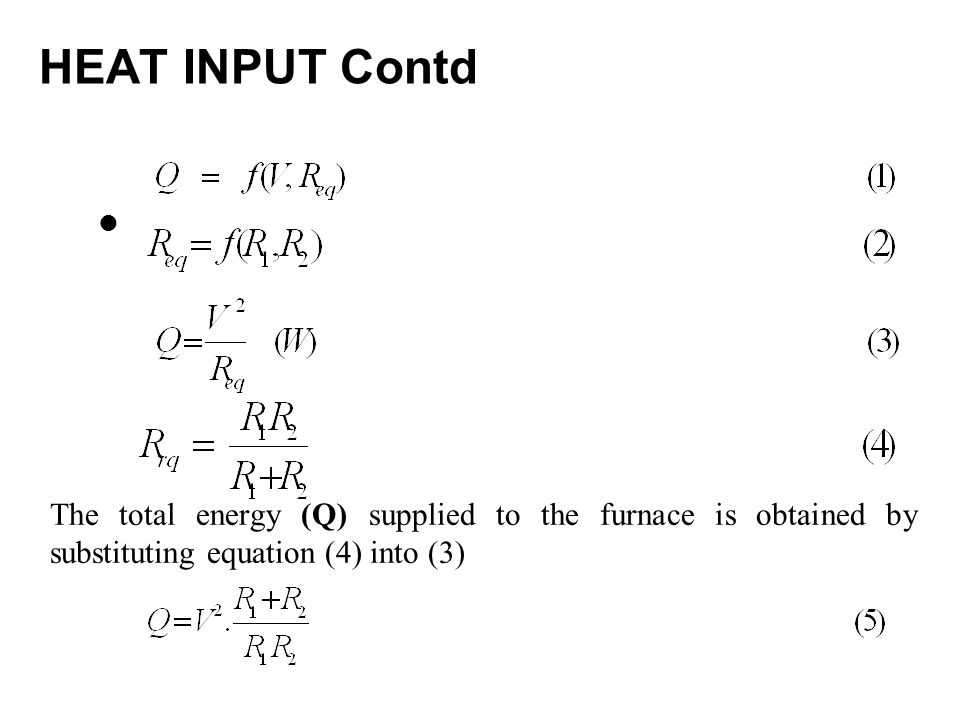 HEAT INPUT Contd The total energy (Q) supplied to the furnace is obtained by substituting equation (4) into (3)
