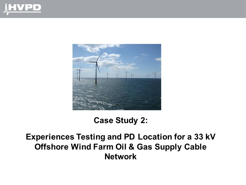 Case Study 2: Experiences Testing and PD Location for a 33 kV Offshore Wind Farm Oil & Gas Supply Cable Network.