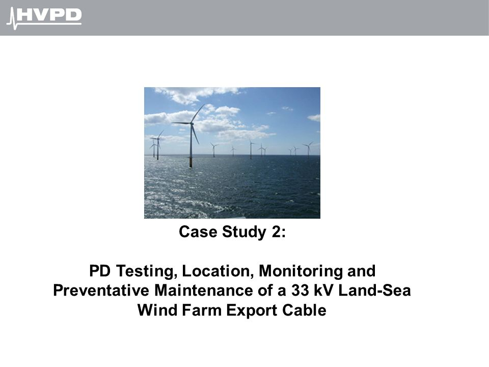 Case Study 2: PD Testing, Location, Monitoring and Preventative Maintenance of a 33 kV Land-Sea Wind Farm Export Cable.