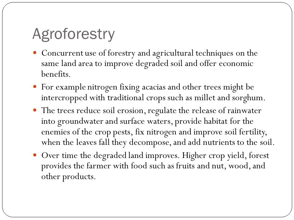 Agroforestry Concurrent use of forestry and agricultural techniques on the same land area to improve degraded soil and offer economic benefits.