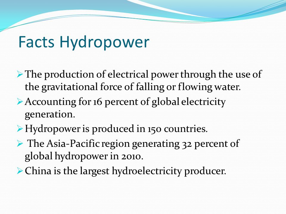 Facts Hydropower The production of electrical power through the use of the gravitational force of falling or flowing water.