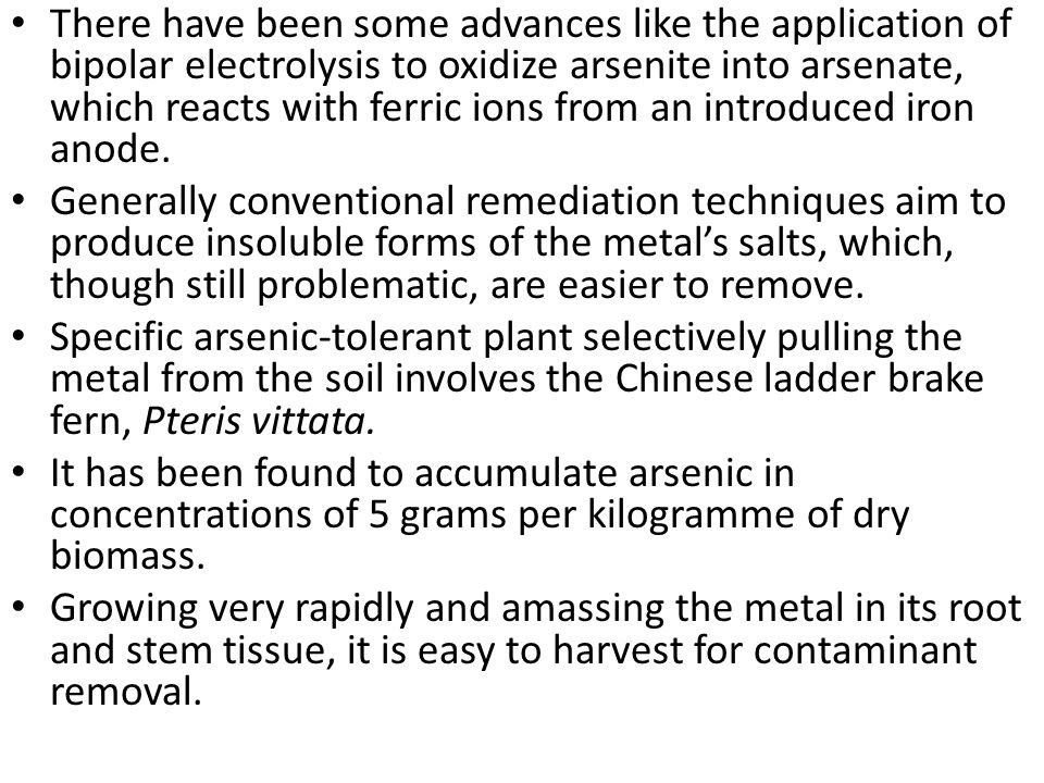 There have been some advances like the application of bipolar electrolysis to oxidize arsenite into arsenate, which reacts with ferric ions from an introduced iron anode.