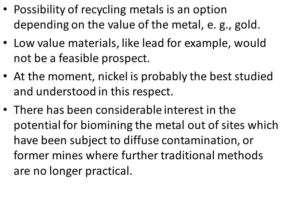 Possibility of recycling metals is an option depending on the value of the metal, e. g., gold.