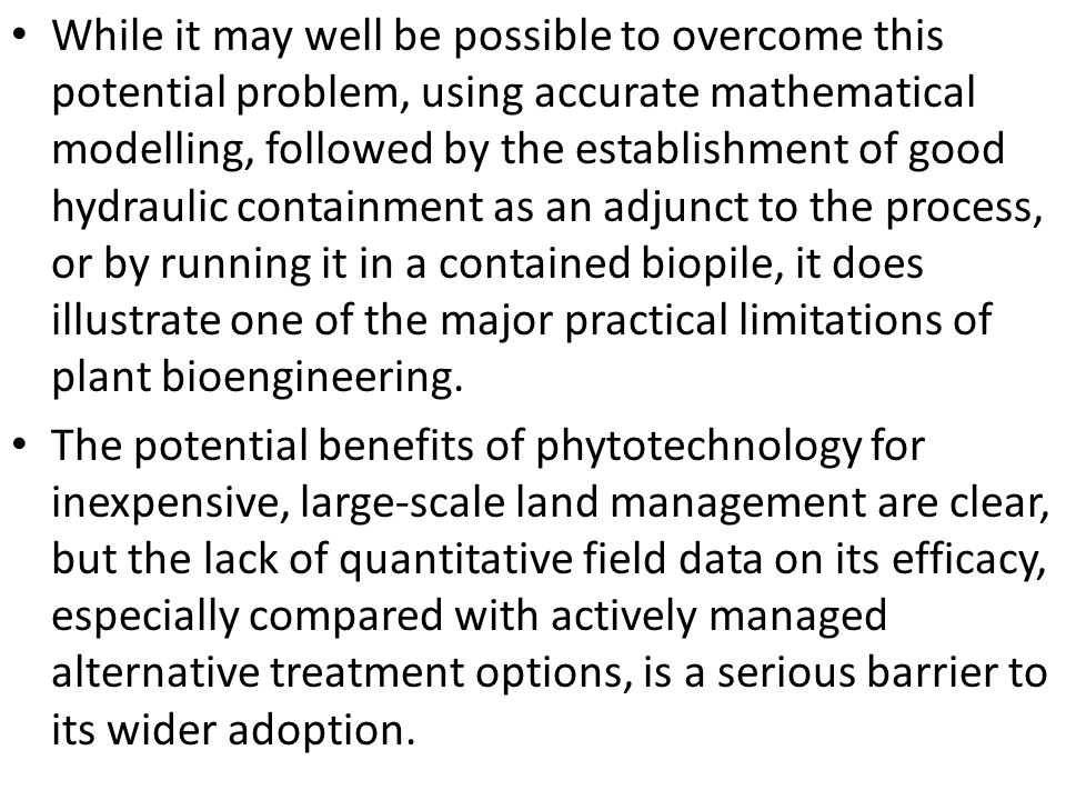 While it may well be possible to overcome this potential problem, using accurate mathematical modelling, followed by the establishment of good hydraulic containment as an adjunct to the process, or by running it in a contained biopile, it does illustrate one of the major practical limitations of plant bioengineering.