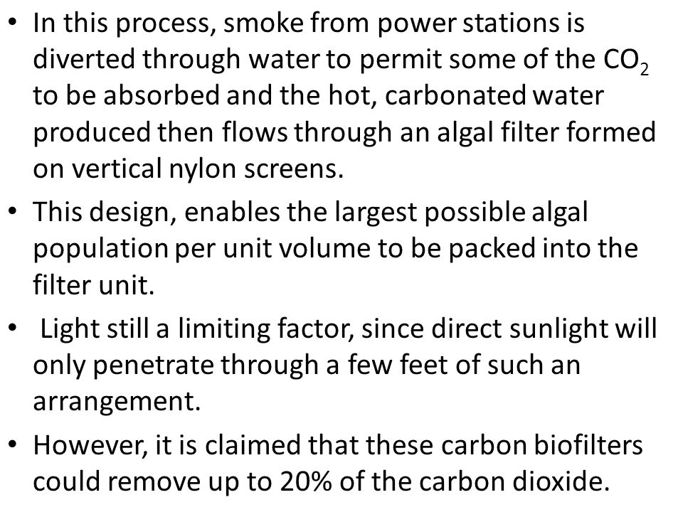 In this process, smoke from power stations is diverted through water to permit some of the CO2 to be absorbed and the hot, carbonated water produced then flows through an algal filter formed on vertical nylon screens.