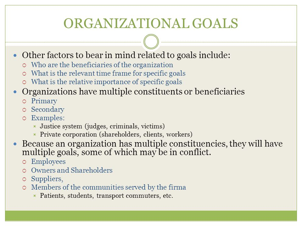 ORGANIZATIONAL GOALS Other factors to bear in mind related to goals include: Who are the beneficiaries of the organization.