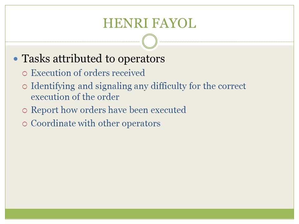 HENRI FAYOL Tasks attributed to operators Execution of orders received