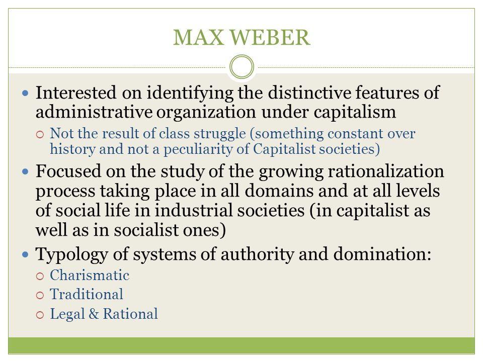 MAX WEBER Interested on identifying the distinctive features of administrative organization under capitalism.