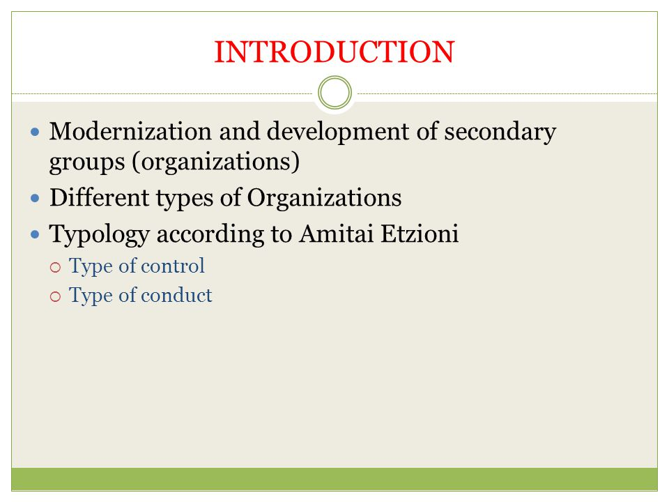 INTRODUCTION Modernization and development of secondary groups (organizations) Different types of Organizations.