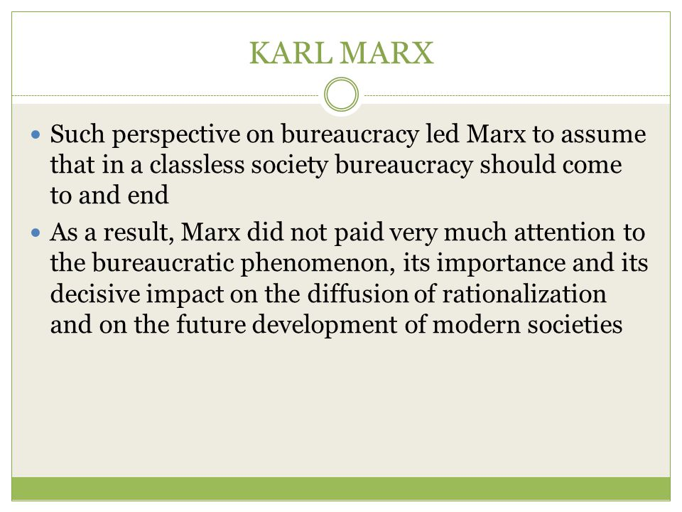 KARL MARX Such perspective on bureaucracy led Marx to assume that in a classless society bureaucracy should come to and end.