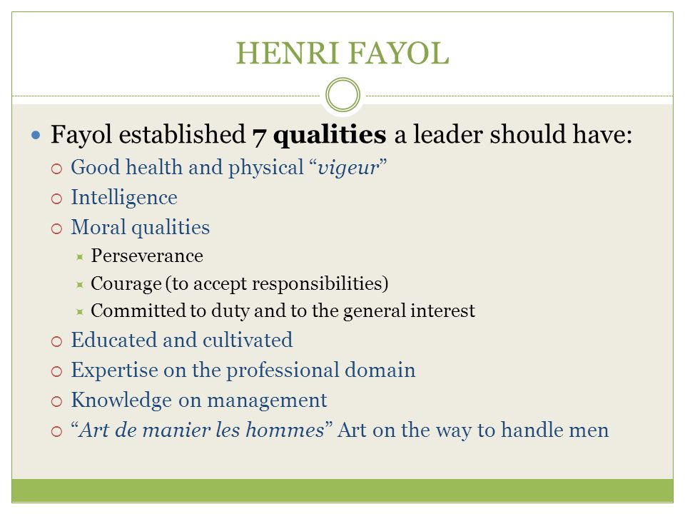 HENRI FAYOL Fayol established 7 qualities a leader should have: