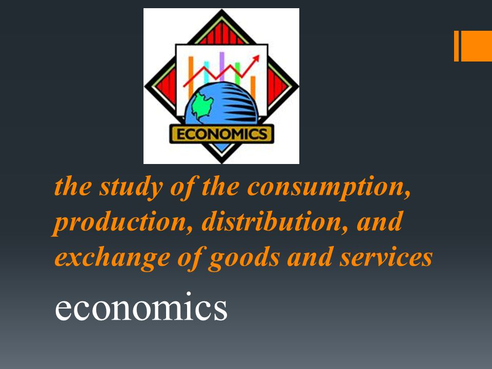 the study of the consumption, production, distribution, and exchange of goods and services