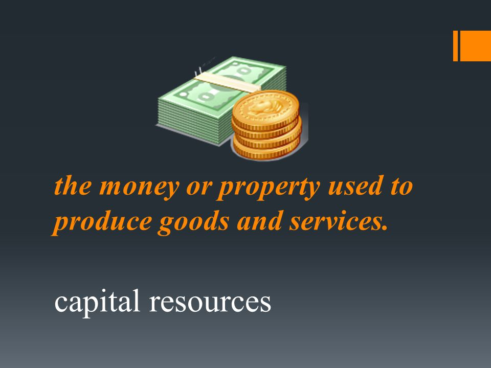 the money or property used to produce goods and services.