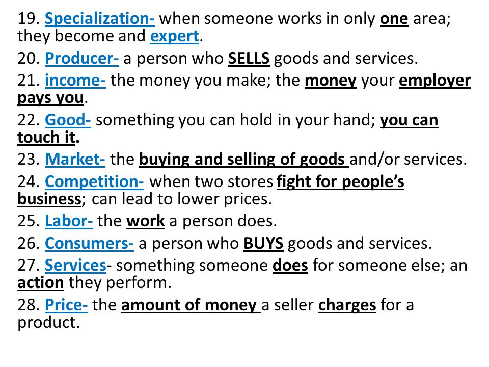 19. Specialization- when someone works in only one area; they become and expert.