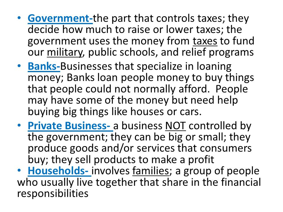 Government-the part that controls taxes; they decide how much to raise or lower taxes; the government uses the money from taxes to fund our military, public schools, and relief programs