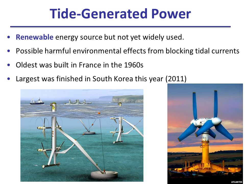 Tide-Generated Power Renewable energy source but not yet widely used.