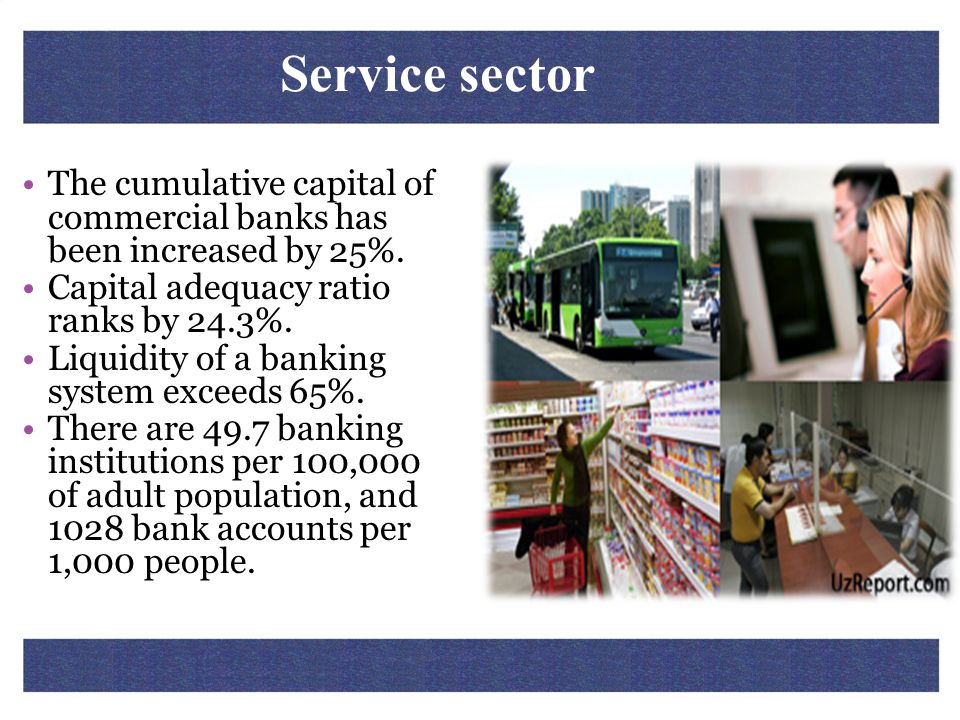 Service sector The cumulative capital of commercial banks has been increased by 25%. Capital adequacy ratio ranks by 24.3%.