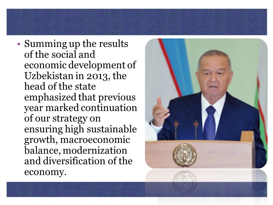 Summing up the results of the social and economic development of Uzbekistan in 2013, the head of the state emphasized that previous year marked continuation of our strategy on ensuring high sustainable growth, macroeconomic balance, modernization and diversification of the economy.
