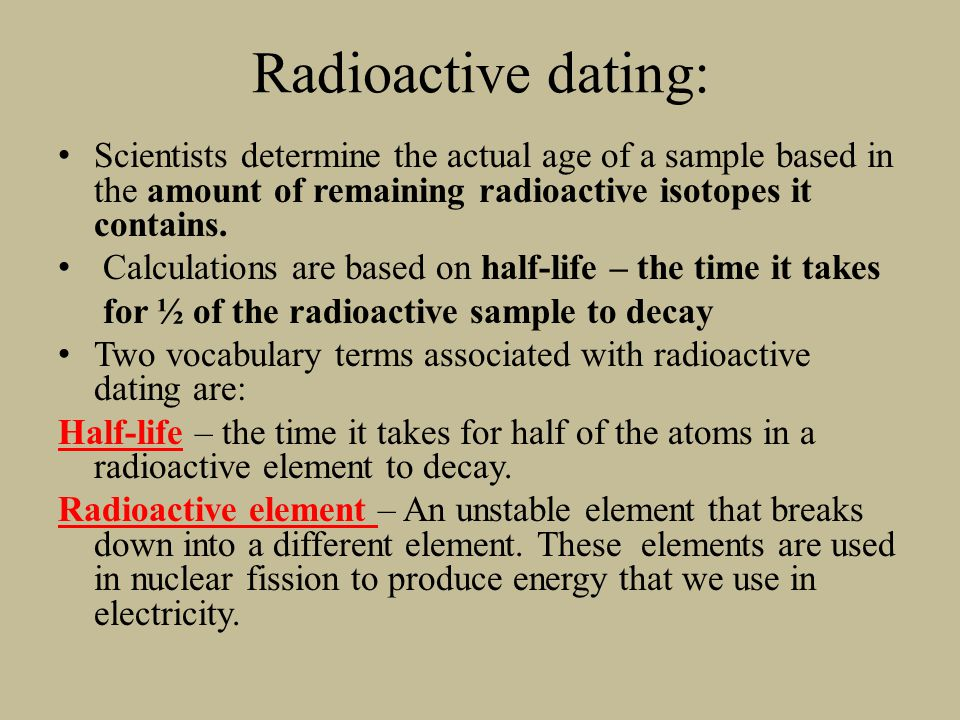 Radioactive dating: Scientists determine the actual age of a sample based in the amount of remaining radioactive isotopes it contains.