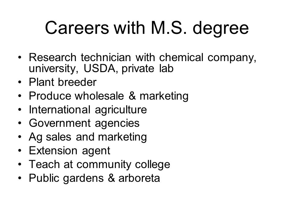 Careers with M.S. degree Research technician with chemical company, university, USDA, private lab. Plant breeder.
