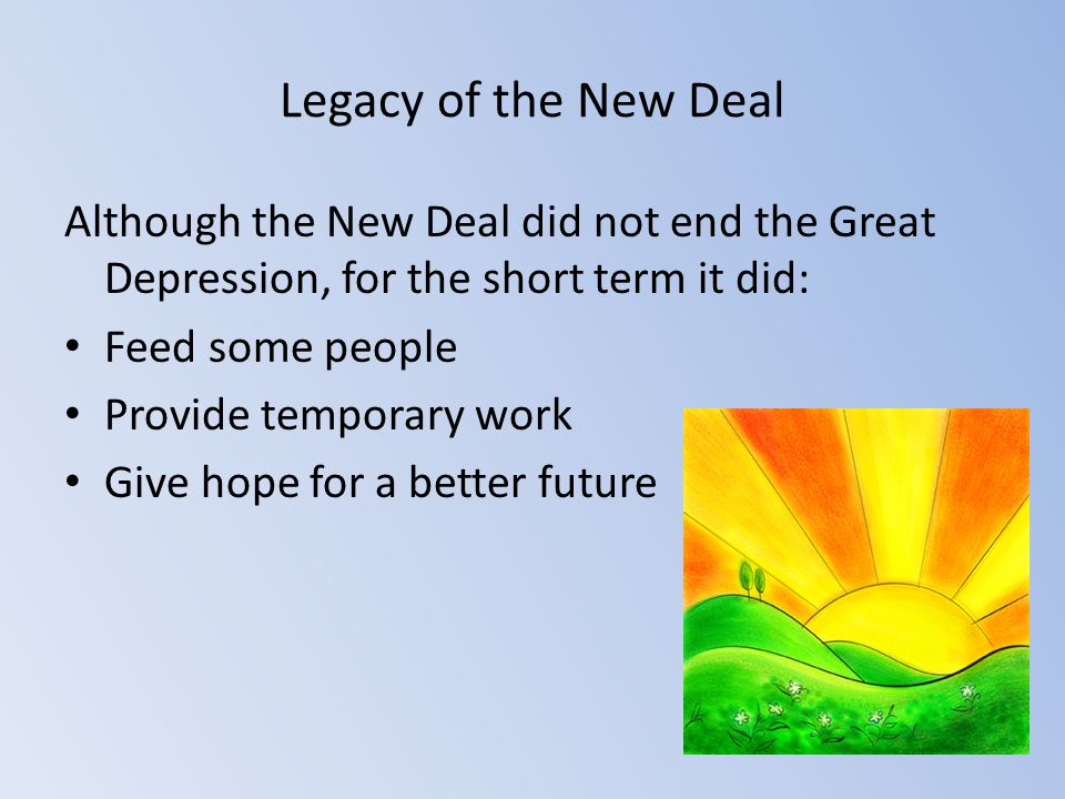 Legacy of the New Deal Although the New Deal did not end the Great Depression, for the short term it did: