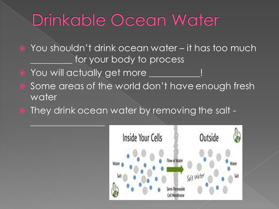 Drinkable Ocean Water You shouldn't drink ocean water – it has too much _________ for your body to process.