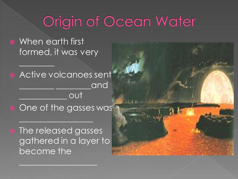 Origin of Ocean Water When earth first formed, it was very ________