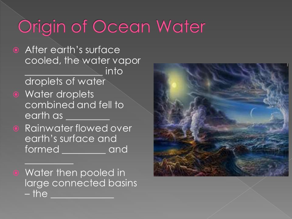 Origin of Ocean Water After earth's surface cooled, the water vapor ________________ into droplets of water.