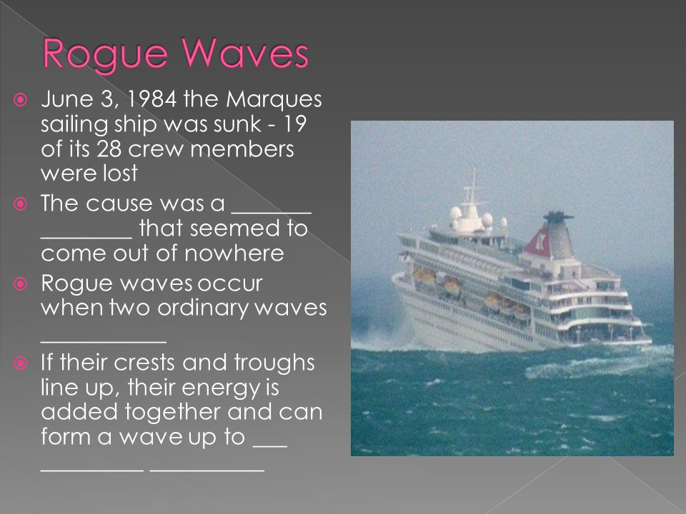 Rogue Waves June 3, 1984 the Marques sailing ship was sunk - 19 of its 28 crew members were lost.