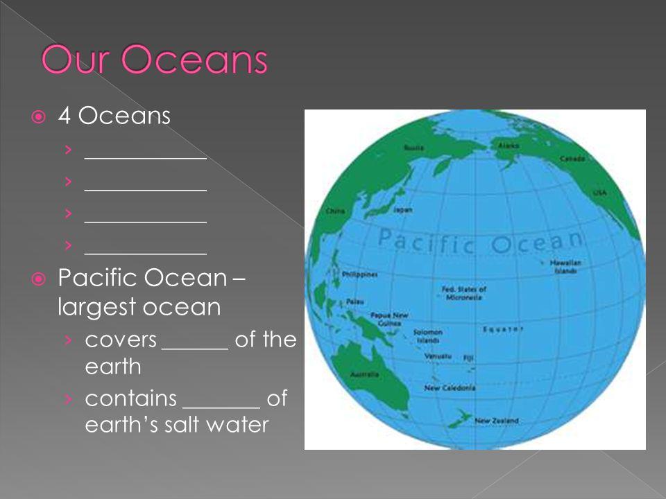 Our Oceans 4 Oceans Pacific Ocean – largest ocean ___________