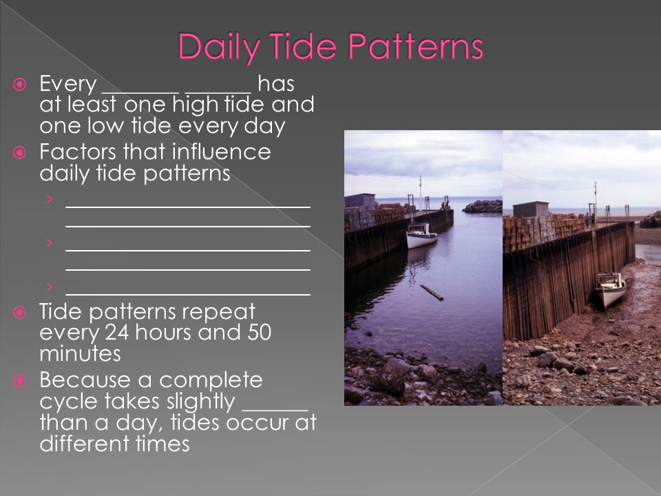 Daily Tide Patterns Every _______ ______ has at least one high tide and one low tide every day. Factors that influence daily tide patterns.