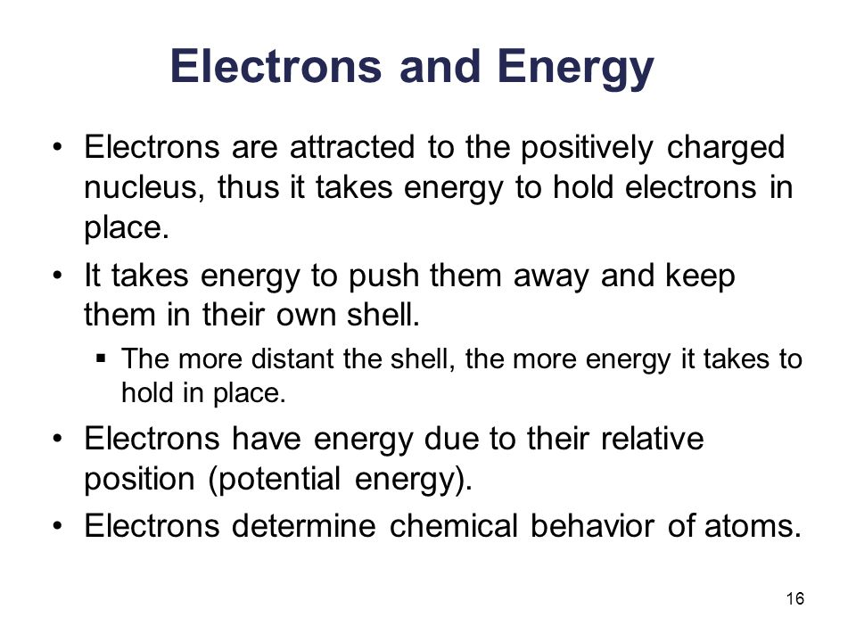 Electrons and Energy Electrons are attracted to the positively charged nucleus, thus it takes energy to hold electrons in place.