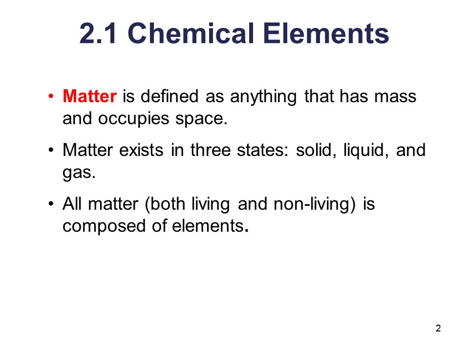 2.1 Chemical Elements Matter is defined as anything that has mass and occupies space. Matter exists in three states: solid, liquid, and gas.
