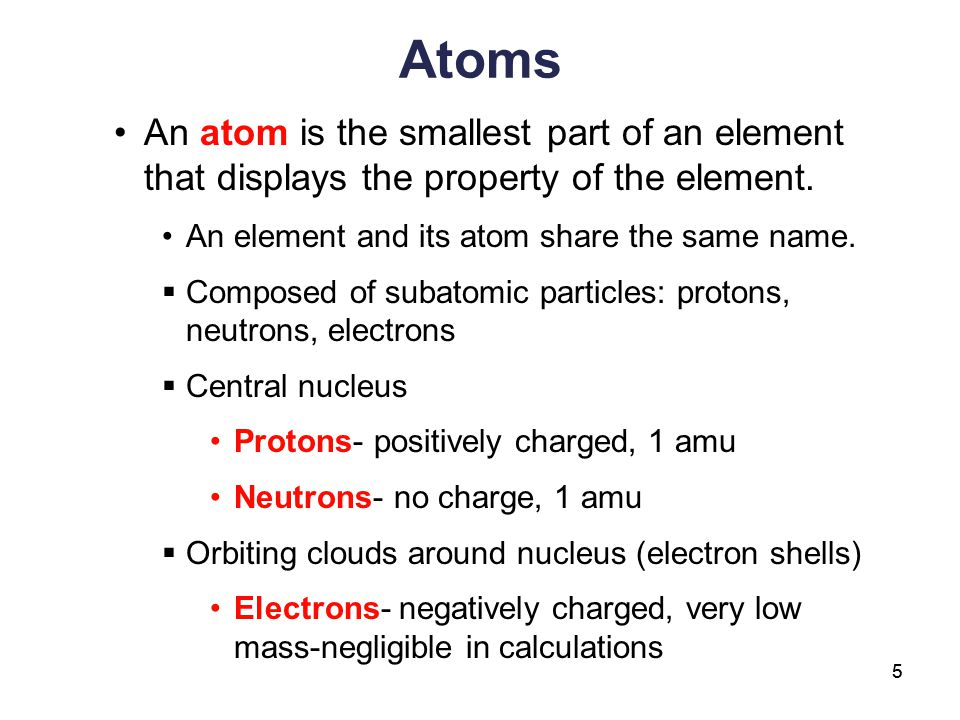 Atoms An atom is the smallest part of an element that displays the property of the element. An element and its atom share the same name.