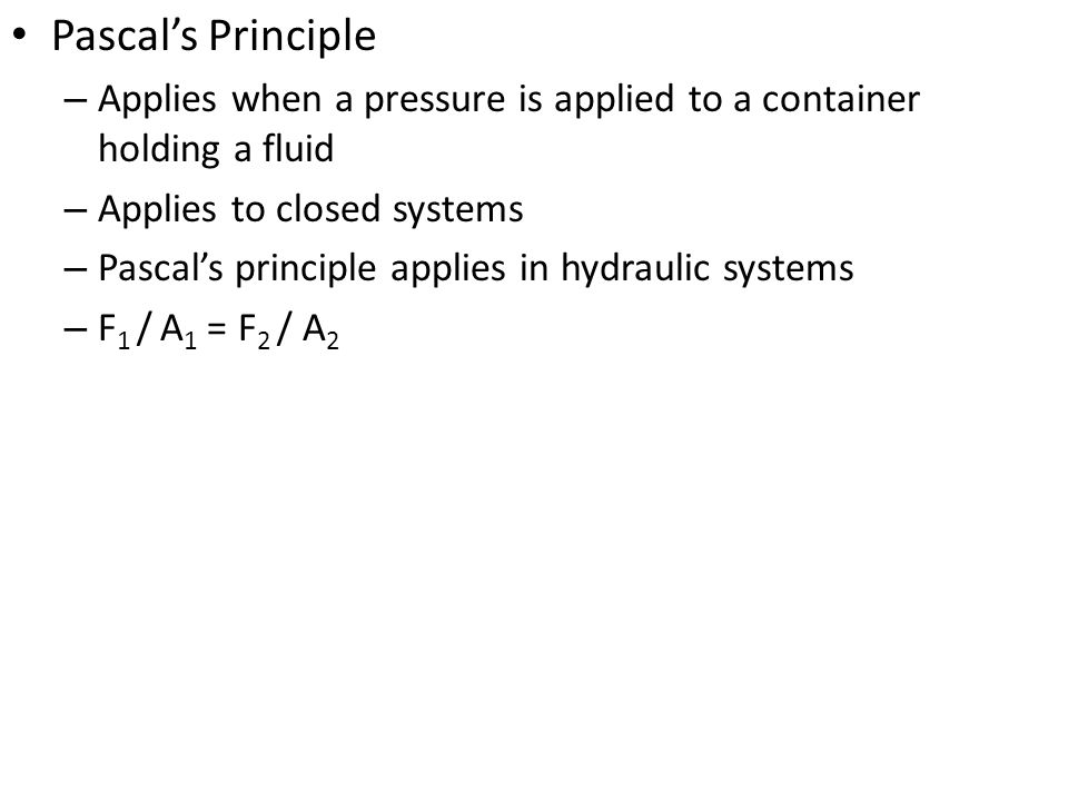 Pascal's Principle Applies when a pressure is applied to a container holding a fluid. Applies to closed systems.