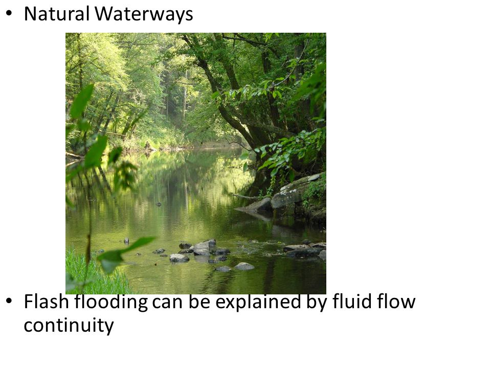 Natural Waterways Flash flooding can be explained by fluid flow continuity